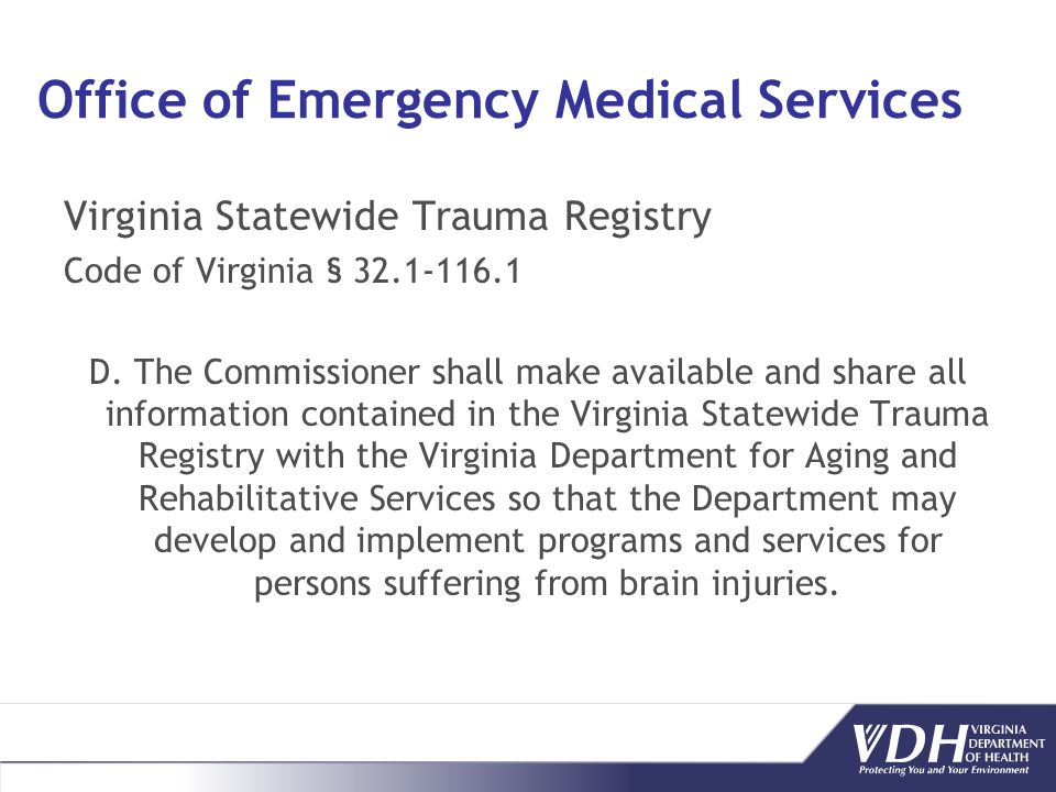 Office of Emergency Medical Services Virginia Statewide Trauma Registry Code of Virginia § 32.1-116.1 D. The Commissioner shall make available and sha