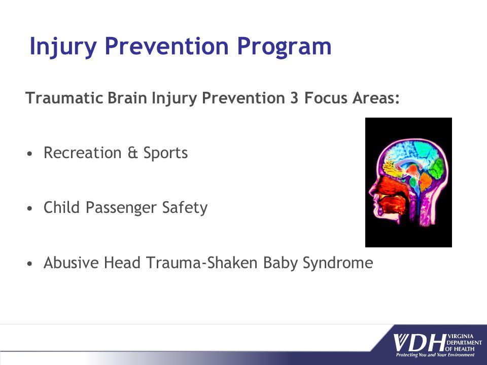 Injury Prevention Program Traumatic Brain Injury Prevention 3 Focus Areas: Recreation & Sports Child Passenger Safety Abusive Head Trauma-Shaken Baby Syndrome