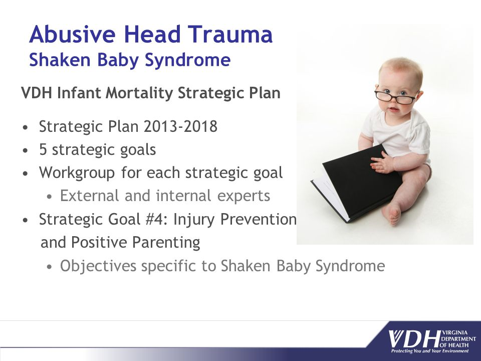 Abusive Head Trauma Shaken Baby Syndrome VDH Infant Mortality Strategic Plan Strategic Plan 2013-2018 5 strategic goals Workgroup for each strategic goal External and internal experts Strategic Goal #4: Injury Prevention and Positive Parenting Objectives specific to Shaken Baby Syndrome