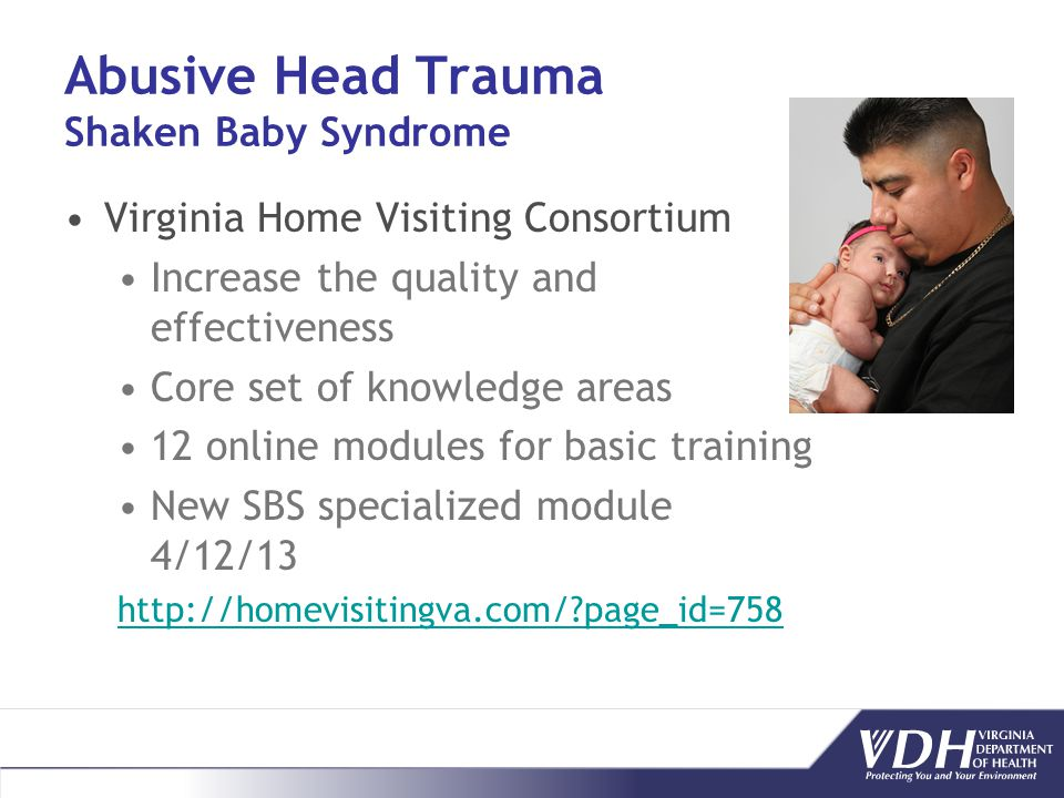 Abusive Head Trauma Shaken Baby Syndrome Virginia Home Visiting Consortium Increase the quality and effectiveness Core set of knowledge areas 12 onlin