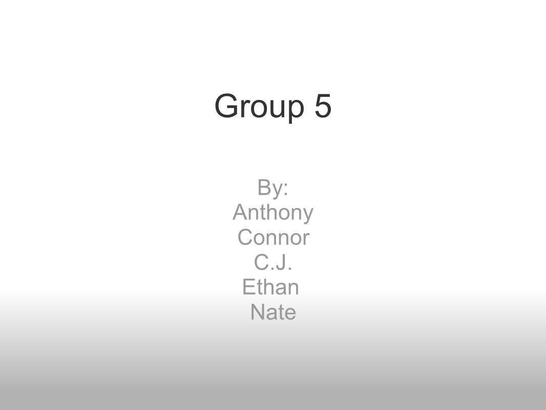 Group 5 By: Anthony Connor C.J. Ethan Nate