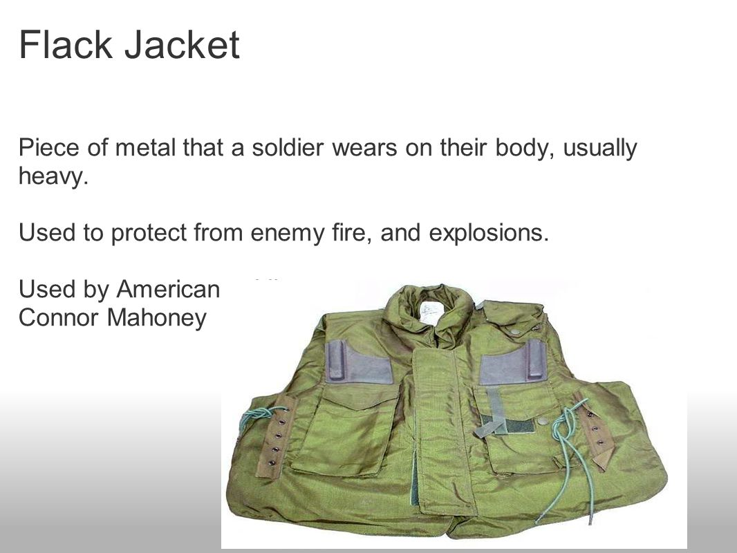 Flack Jacket Piece of metal that a soldier wears on their body, usually heavy.