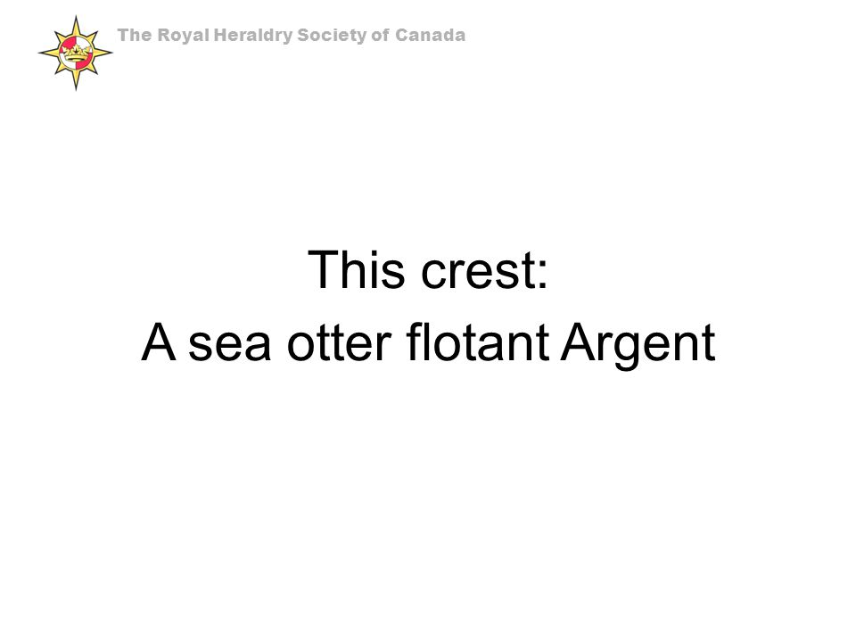 This crest: A sea otter flotant Argent The Royal Heraldry Society of Canada