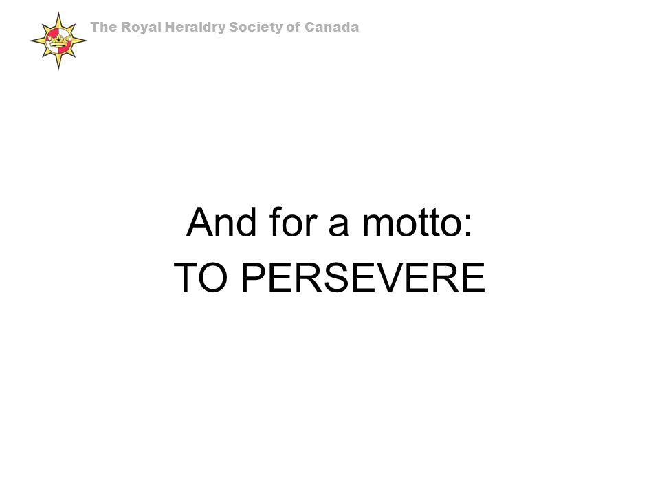 And for a motto: TO PERSEVERE The Royal Heraldry Society of Canada