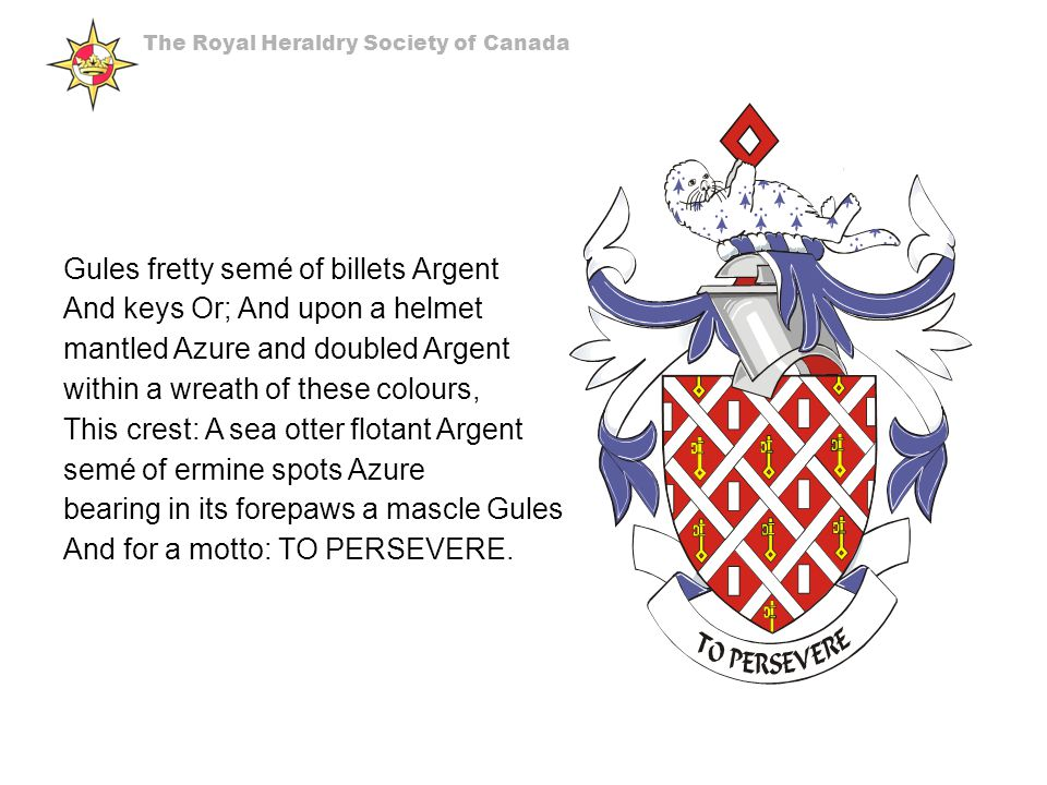 Gules fretty semé of billets Argent And keys Or; And upon a helmet mantled Azure and doubled Argent within a wreath of these colours, This crest: A sea otter flotant Argent semé of ermine spots Azure bearing in its forepaws a mascle Gules And for a motto: TO PERSEVERE.