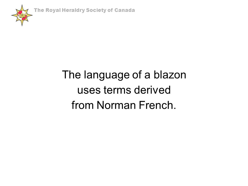 The language of a blazon uses terms derived from Norman French.