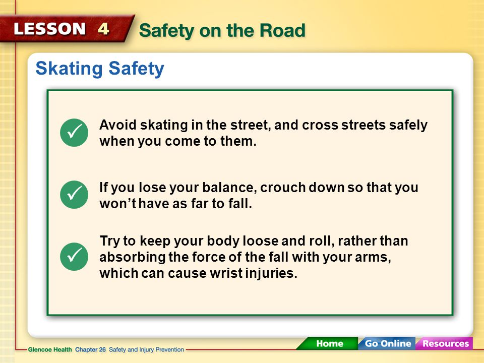 Skating Safety    Wear a helmet, knee and elbow pads, wrist guards, and gloves. If you're a beginner, avoid skating in high traffic areas. Watch ou