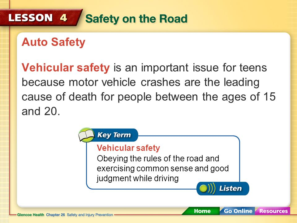 Auto Safety Vehicular safety is an important issue for teens because motor vehicle crashes are the leading cause of death for people between the ages of 15 and 20.