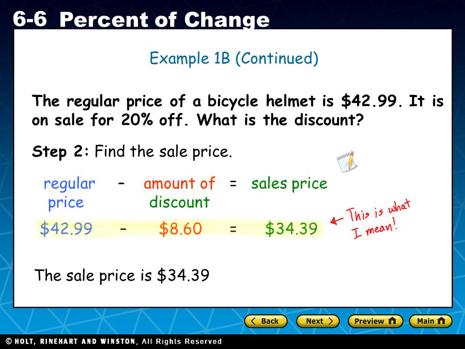 Holt CA Course 1 6-6 Percent of Change The regular price of a bicycle helmet is $42.99. It is on sale for 20% off. What is the discount? Example 1B (C