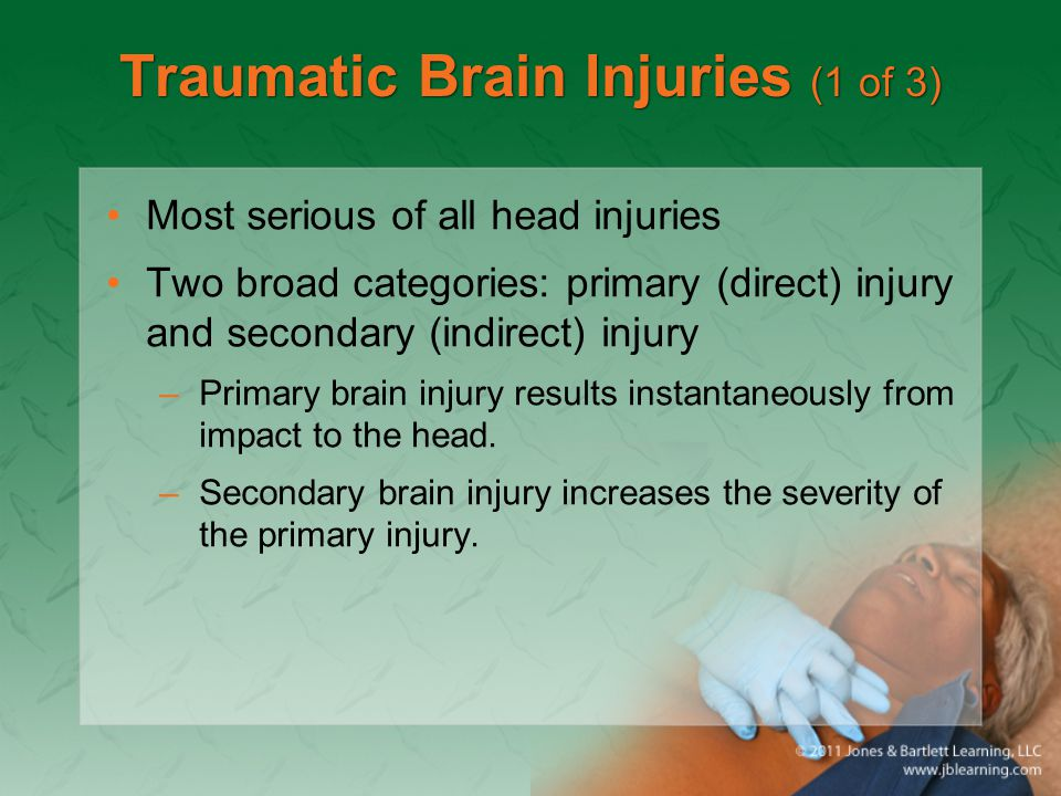Traumatic Brain Injuries (1 of 3) Most serious of all head injuries Two broad categories: primary (direct) injury and secondary (indirect) injury –Pri