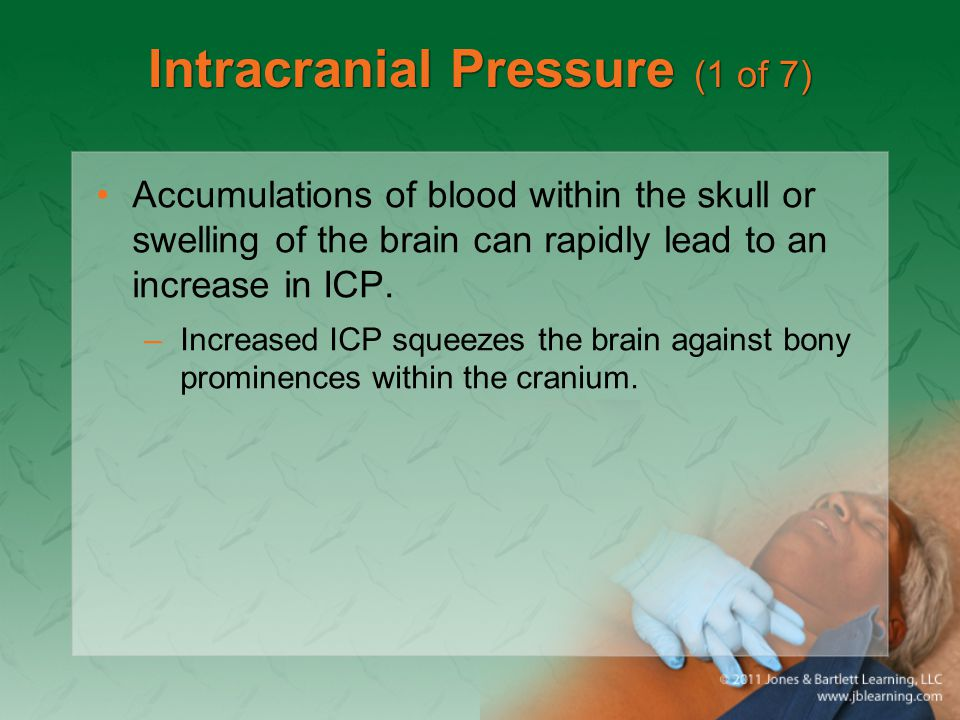 Intracranial Pressure (1 of 7) Accumulations of blood within the skull or swelling of the brain can rapidly lead to an increase in ICP. –Increased ICP
