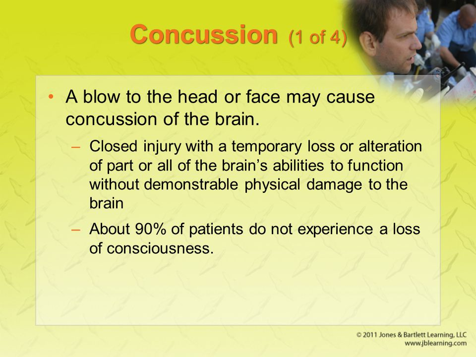 Concussion (1 of 4) A blow to the head or face may cause concussion of the brain. –Closed injury with a temporary loss or alteration of part or all of