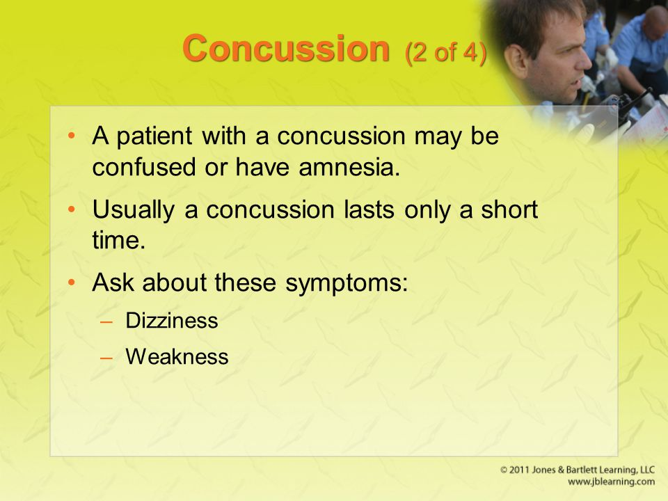 Concussion (2 of 4) A patient with a concussion may be confused or have amnesia. Usually a concussion lasts only a short time. Ask about these symptom