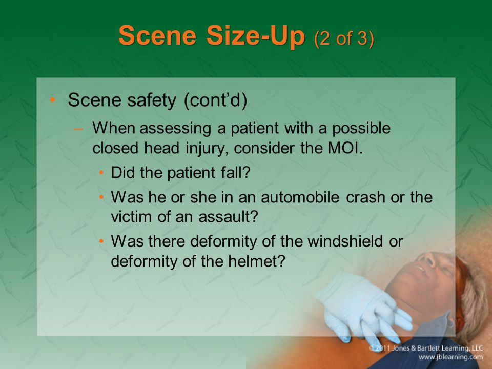 Scene Size-Up (2 of 3) Scene safety (cont'd) –When assessing a patient with a possible closed head injury, consider the MOI. Did the patient fall? Was