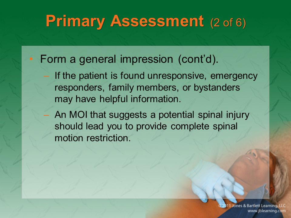 Primary Assessment (2 of 6) Form a general impression (cont'd). –If the patient is found unresponsive, emergency responders, family members, or bystan