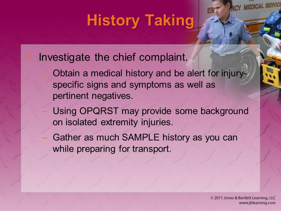 History Taking Investigate the chief complaint. –Obtain a medical history and be alert for injury- specific signs and symptoms as well as pertinent ne