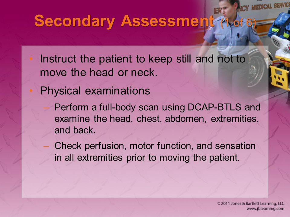Secondary Assessment (1 of 6) Instruct the patient to keep still and not to move the head or neck. Physical examinations –Perform a full-body scan usi