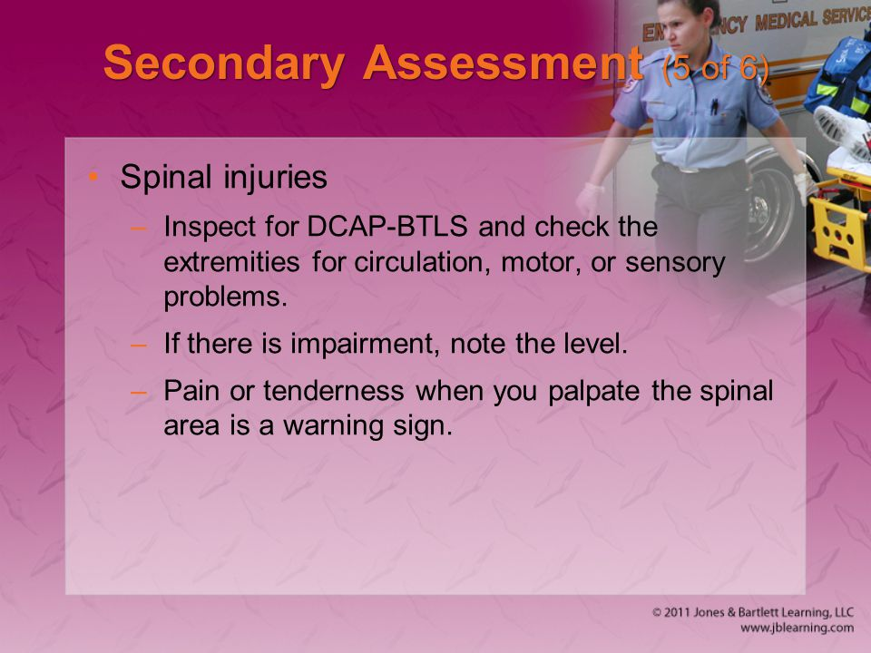 Secondary Assessment (5 of 6) Spinal injuries –Inspect for DCAP-BTLS and check the extremities for circulation, motor, or sensory problems. –If there