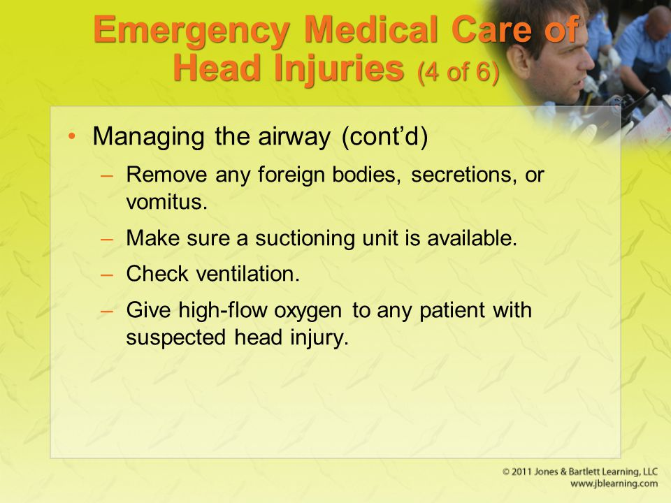 Emergency Medical Care of Head Injuries (4 of 6) Managing the airway (cont'd) –Remove any foreign bodies, secretions, or vomitus. –Make sure a suction