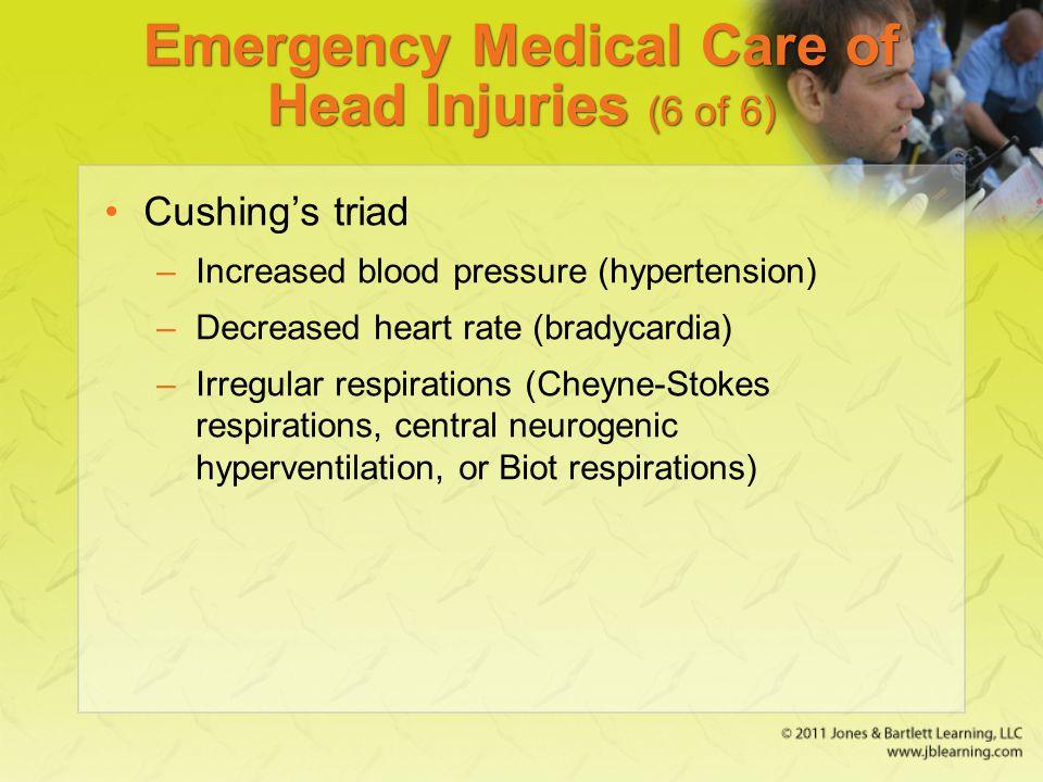 Emergency Medical Care of Head Injuries (6 of 6) Cushing's triad –Increased blood pressure (hypertension) –Decreased heart rate (bradycardia) –Irregul