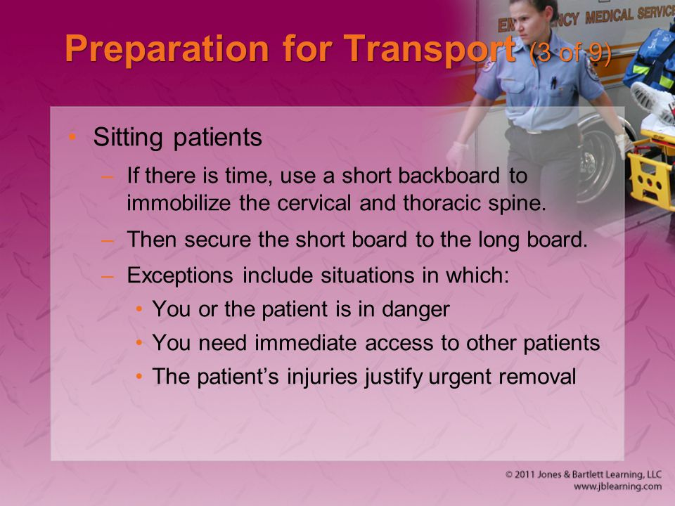 Preparation for Transport (3 of 9) Sitting patients –If there is time, use a short backboard to immobilize the cervical and thoracic spine. –Then secu