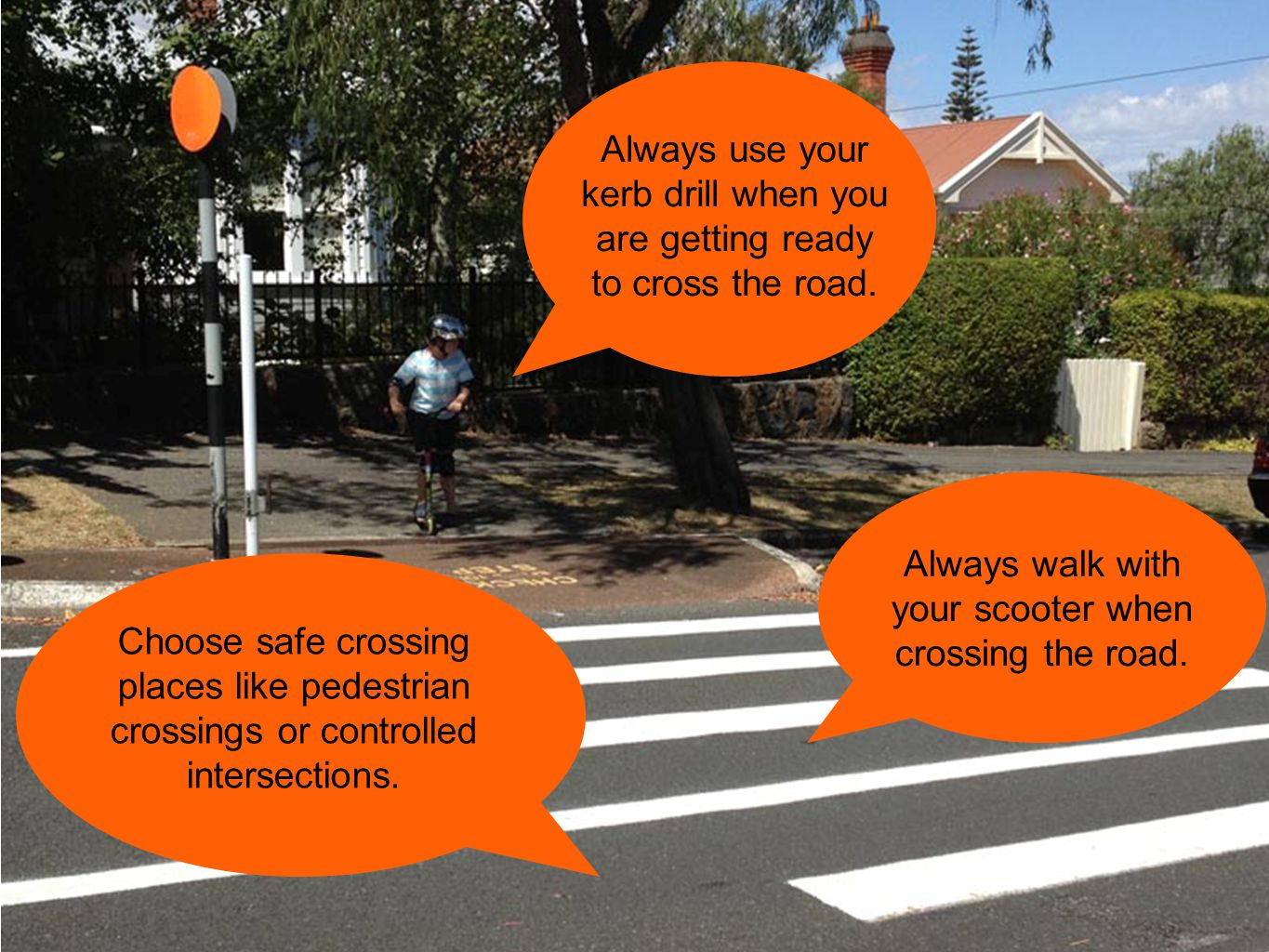 Always use your kerb drill when you are getting ready to cross the road. Choose safe crossing places like pedestrian crossings or controlled intersect