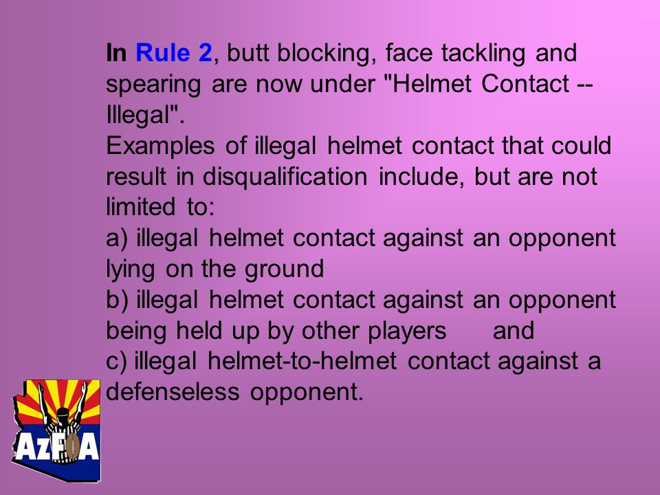 In Rule 2, butt blocking, face tackling and spearing are now under Helmet Contact -- Illegal .