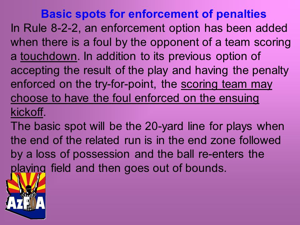 Basic spots for enforcement of penalties In Rule 8-2-2, an enforcement option has been added when there is a foul by the opponent of a team scoring a touchdown.