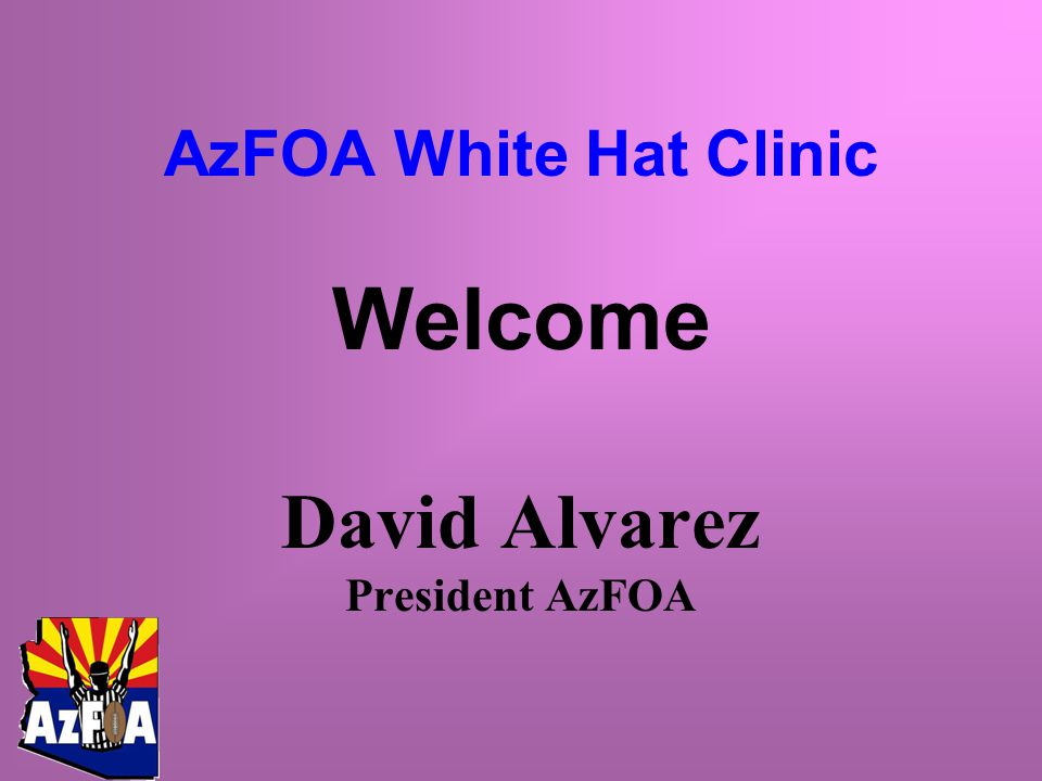 Welcome David Alvarez President AzFOA AzFOA White Hat Clinic