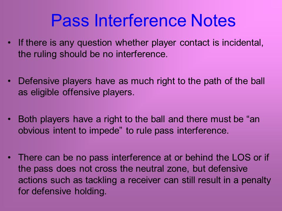 Pass Interference Notes If there is any question whether player contact is incidental, the ruling should be no interference.