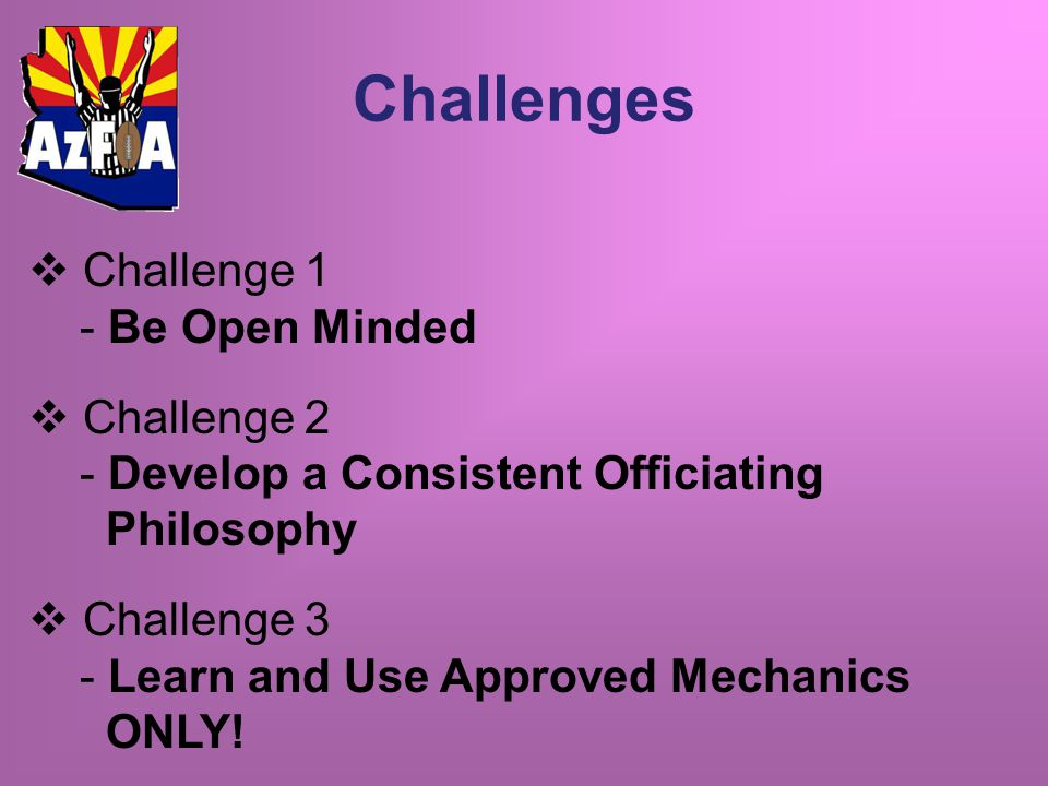 Challenges  Challenge 1 - Be Open Minded  Challenge 2 - Develop a Consistent Officiating Philosophy  Challenge 3 - Learn and Use Approved Mechanics ONLY!