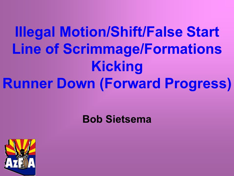 Illegal Motion/Shift/False Start Line of Scrimmage/Formations Kicking Runner Down (Forward Progress) Bob Sietsema