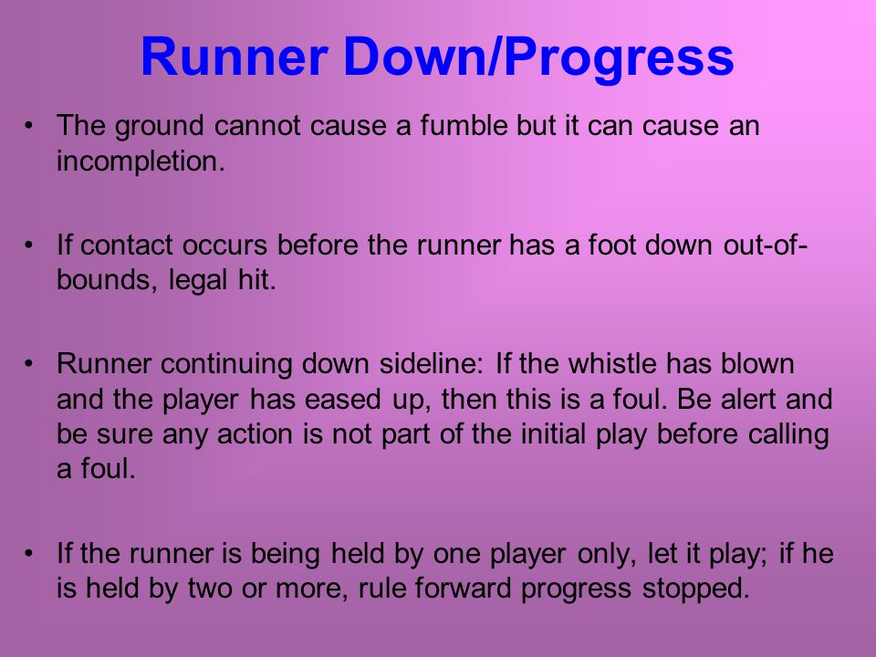 Runner Down/Progress The ground cannot cause a fumble but it can cause an incompletion.