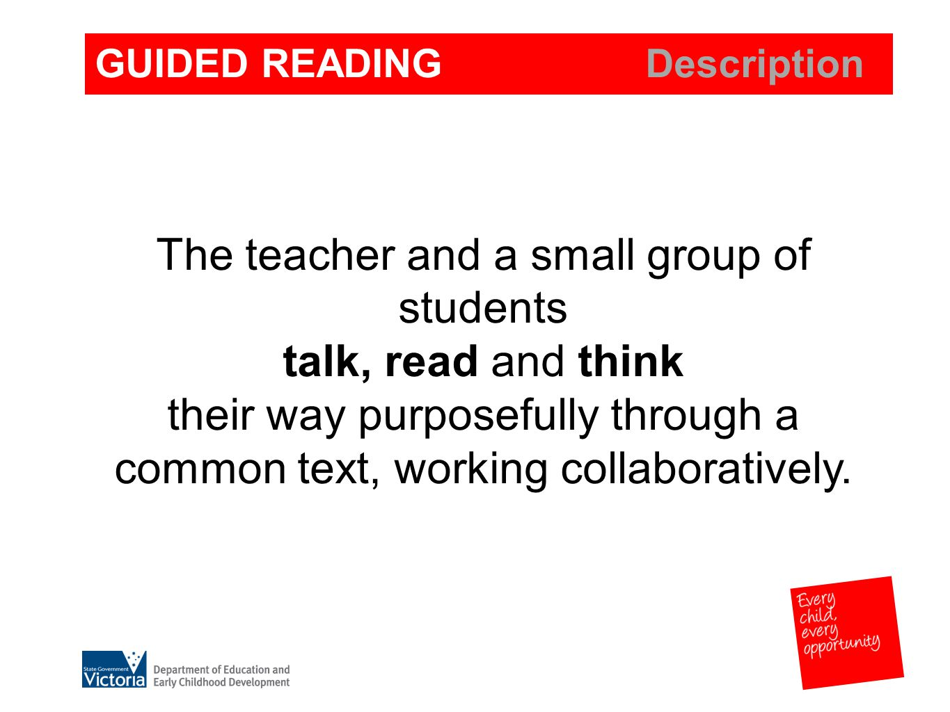 GUIDED READING Classroom Indicators- Instruction Teachers: group and regroup students using ongoing observation and assessment carefully plan strategic reading instruction and explicitly teach small groups of students select texts appropriate for the common instructional needs of the group promote active engagement in thoughtful group discussion Time scheduled daily - each group approx.