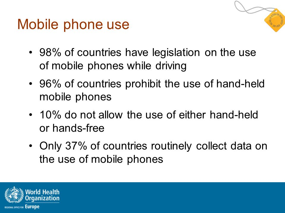 Mobile phone use 98% of countries have legislation on the use of mobile phones while driving 96% of countries prohibit the use of hand-held mobile phones 10% do not allow the use of either hand-held or hands-free Only 37% of countries routinely collect data on the use of mobile phones