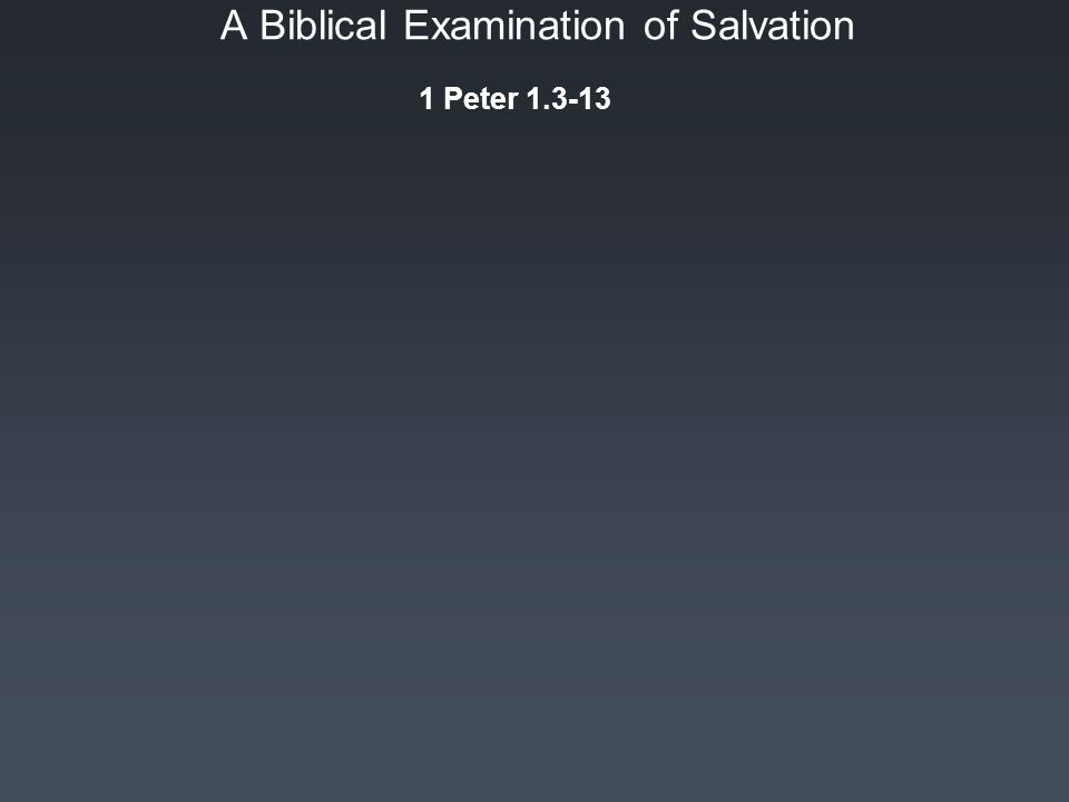 A Biblical Examination of Salvation 1 Peter 1.3-13