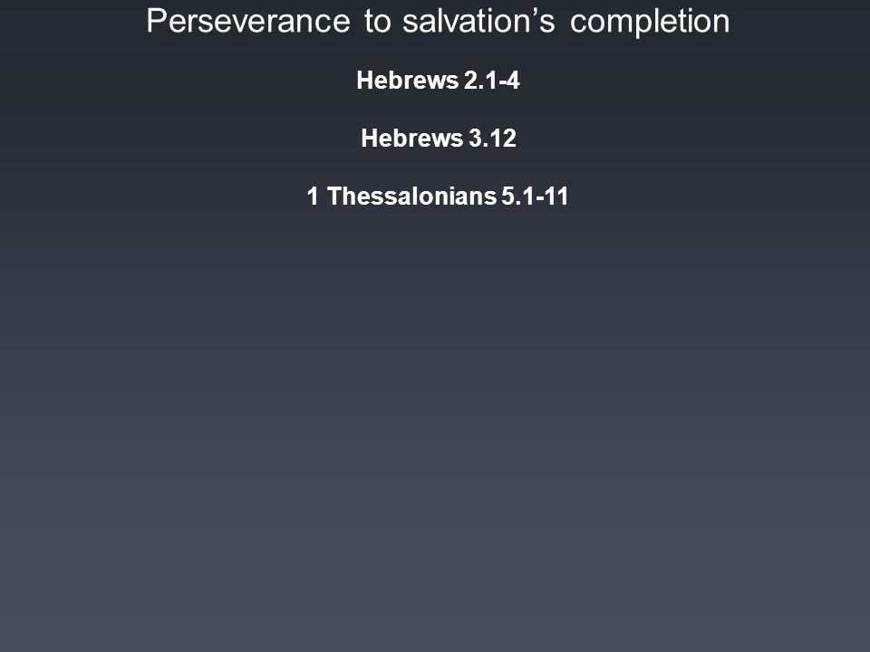 Perseverance to salvation's completion Hebrews 2.1-4 Hebrews 3.12 1 Thessalonians 5.1-11