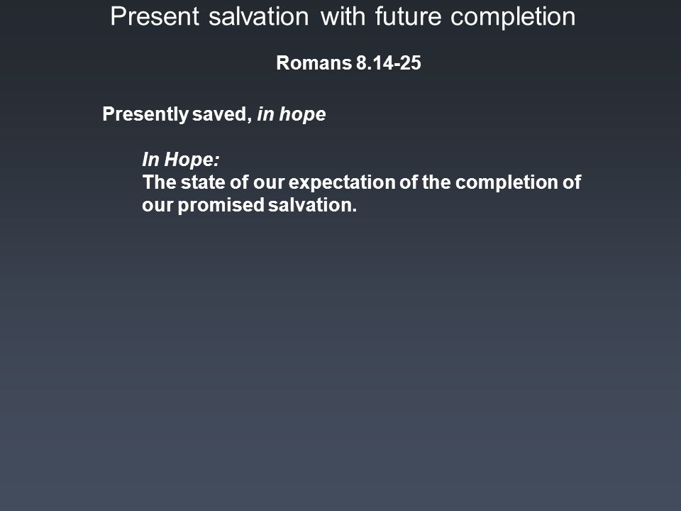 Present salvation with future completion Romans 8.14-25 In Hope: The state of our expectation of the completion of our promised salvation.