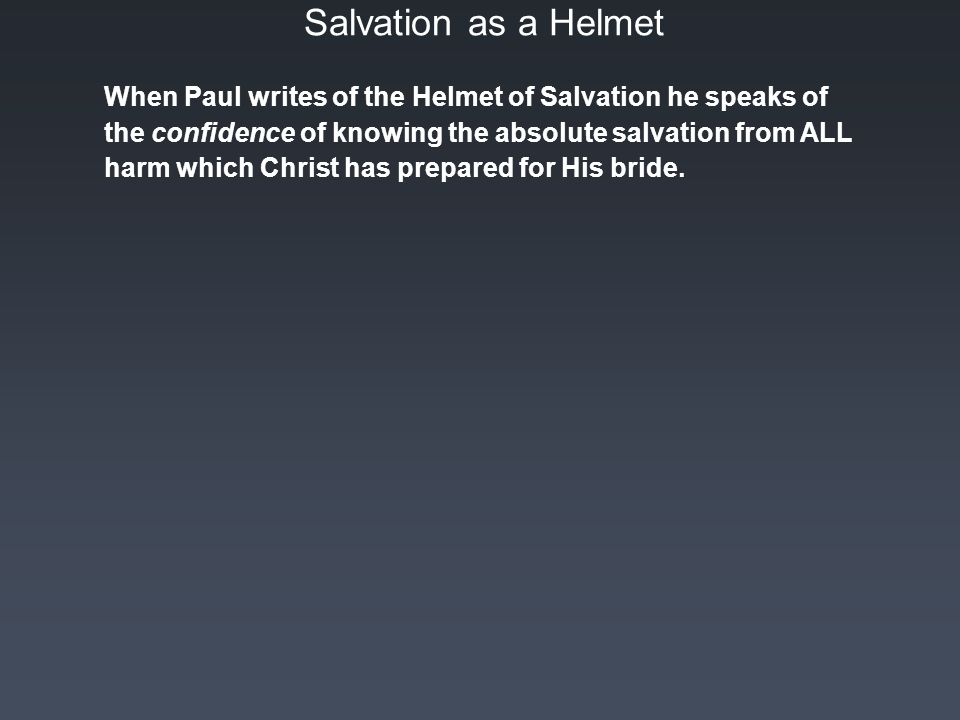 Salvation as a Helmet When Paul writes of the Helmet of Salvation he speaks of the confidence of knowing the absolute salvation from ALL harm which Christ has prepared for His bride.