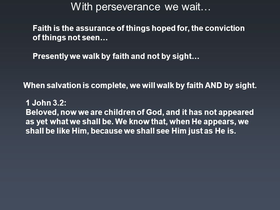 With perseverance we wait… Faith is the assurance of things hoped for, the conviction of things not seen… Presently we walk by faith and not by sight… When salvation is complete, we will walk by faith AND by sight.