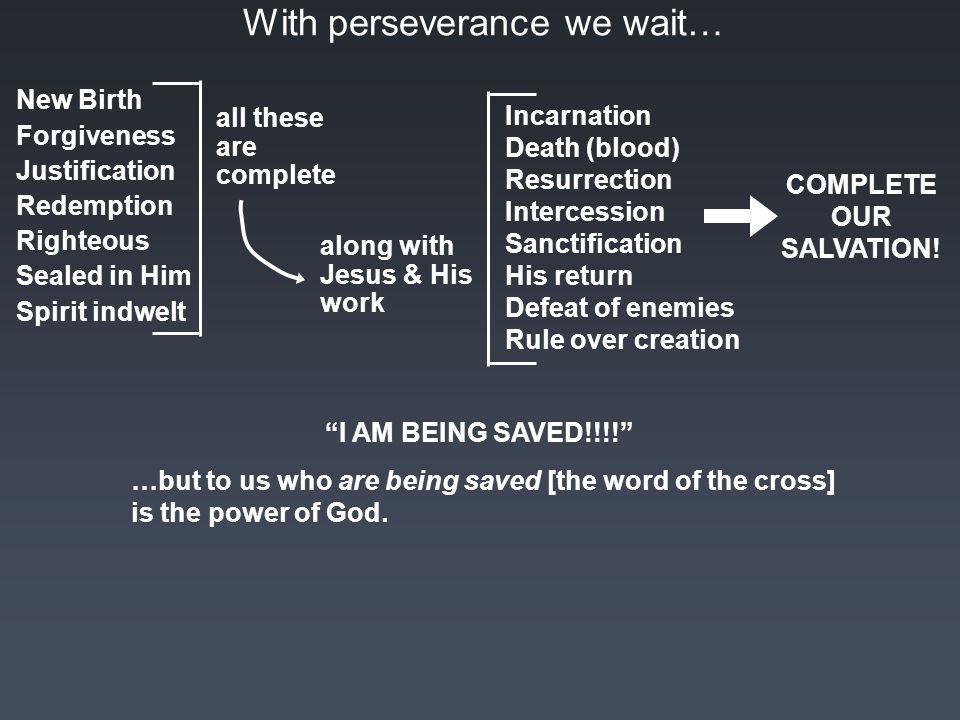 With perseverance we wait… New Birth Forgiveness Justification Redemption Righteous Sealed in Him Spirit indwelt all these are complete along with Jesus & His work Incarnation Death (blood) Resurrection Intercession Sanctification His return Defeat of enemies Rule over creation COMPLETE OUR SALVATION.