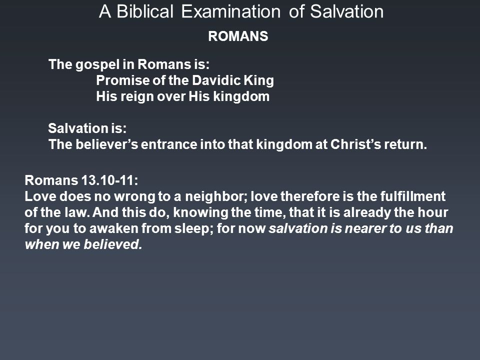 A Biblical Examination of Salvation The gospel in Romans is: Promise of the Davidic King His reign over His kingdom Salvation is: The believer's entrance into that kingdom at Christ's return.