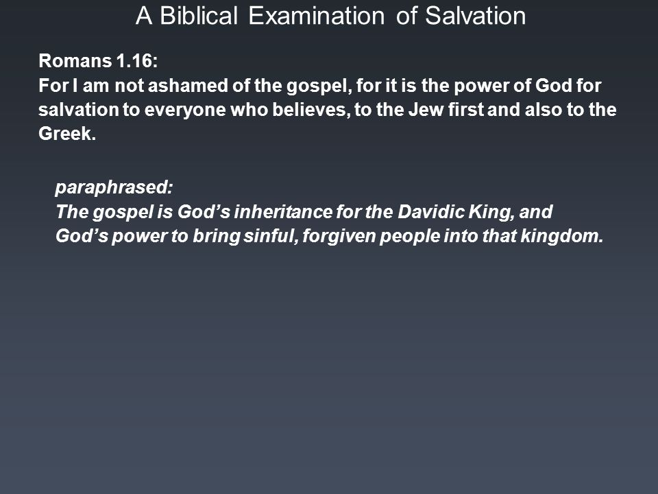 A Biblical Examination of Salvation Romans 1.16: For I am not ashamed of the gospel, for it is the power of God for salvation to everyone who believes, to the Jew first and also to the Greek.