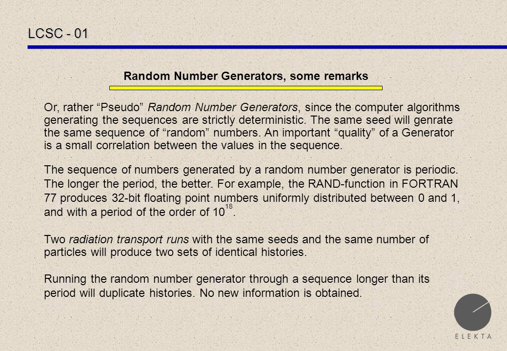 LCSC - 01 Random Number Generators, some remarks Or, rather Pseudo Random Number Generators, since the computer algorithms generating the sequences are strictly deterministic.