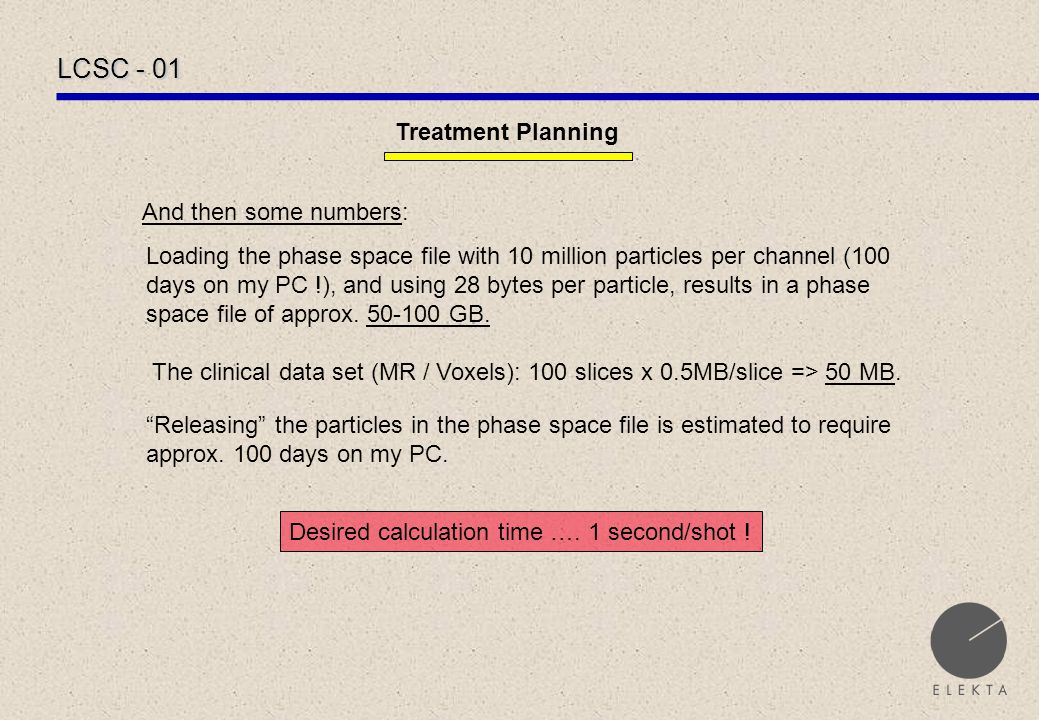 LCSC - 01 Treatment Planning And then some numbers: Loading the phase space file with 10 million particles per channel (100 days on my PC !), and using 28 bytes per particle, results in a phase space file of approx.