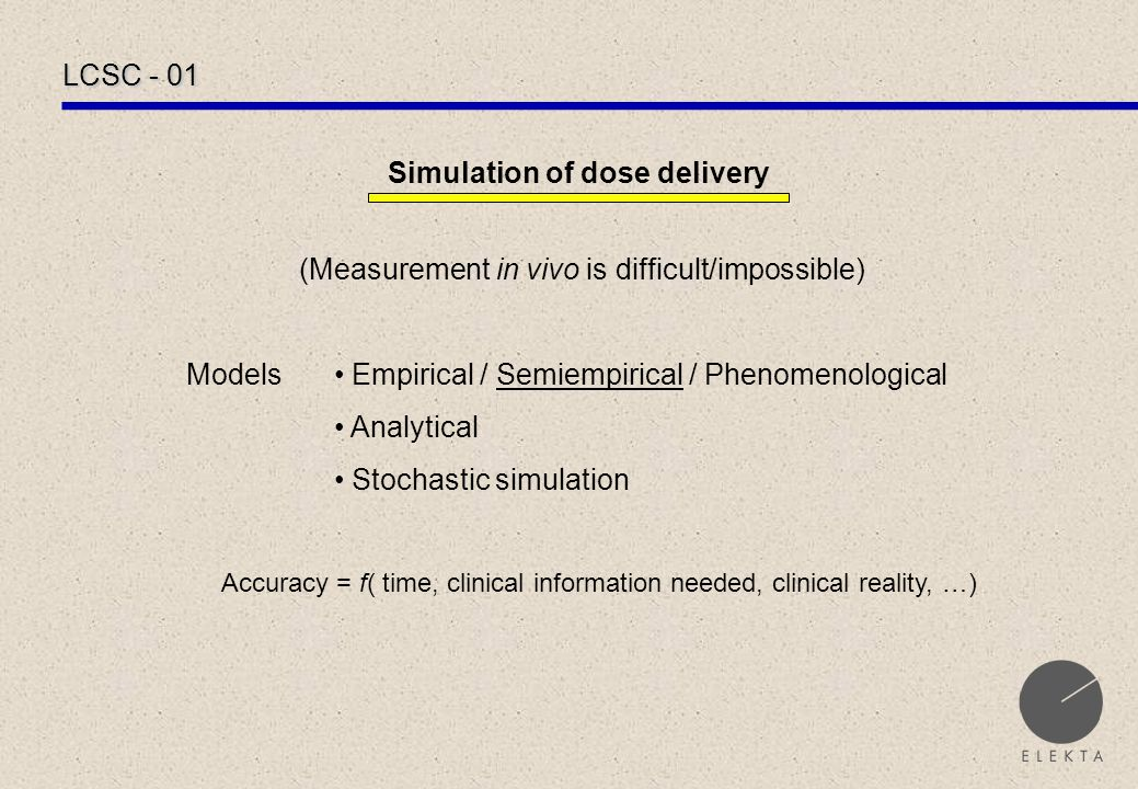 LCSC - 01 Simulation of dose delivery (Measurement in vivo is difficult/impossible) Models Empirical / Semiempirical / Phenomenological Analytical Stochastic simulation Accuracy = f( time, clinical information needed, clinical reality, …)