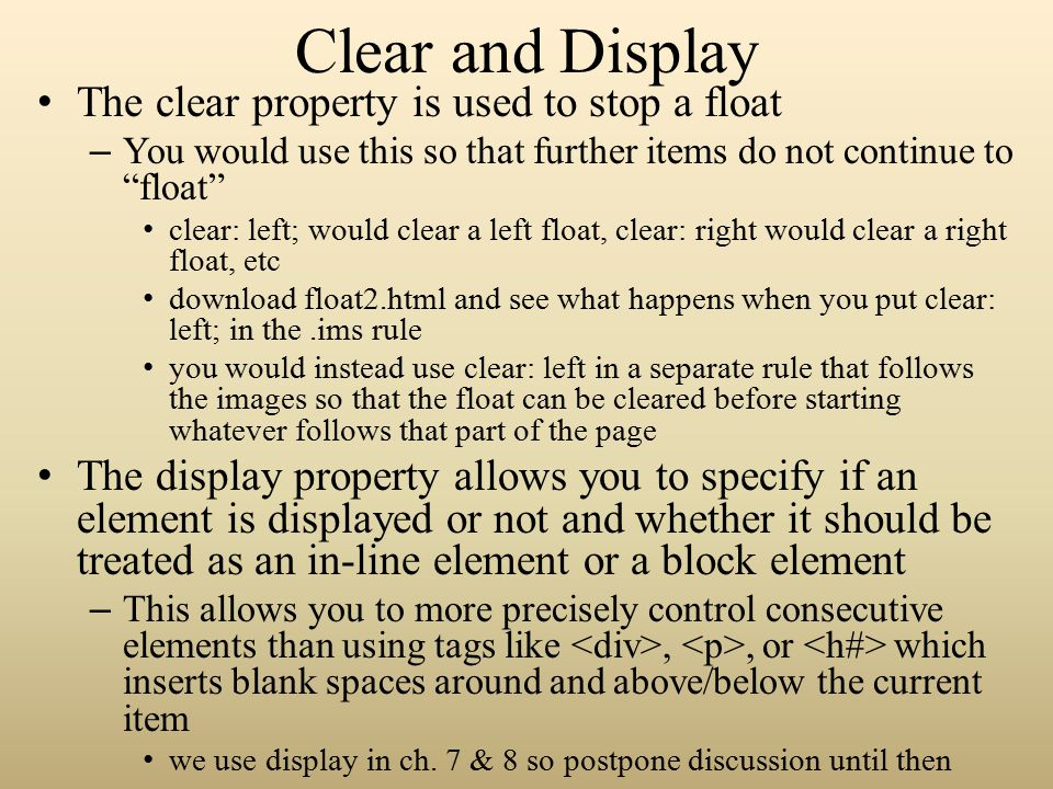 Clear and Display The clear property is used to stop a float – You would use this so that further items do not continue to float clear: left; would clear a left float, clear: right would clear a right float, etc download float2.html and see what happens when you put clear: left; in the.ims rule you would instead use clear: left in a separate rule that follows the images so that the float can be cleared before starting whatever follows that part of the page The display property allows you to specify if an element is displayed or not and whether it should be treated as an in-line element or a block element – This allows you to more precisely control consecutive elements than using tags like,, or which inserts blank spaces around and above/below the current item we use display in ch.
