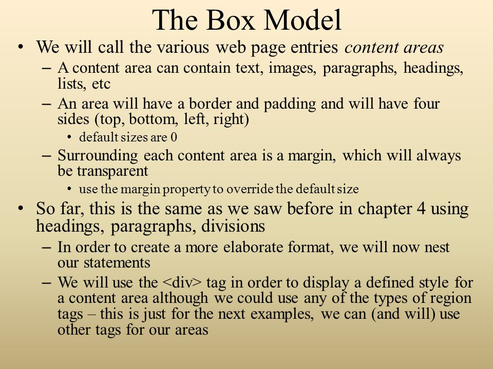 The Box Model We will call the various web page entries content areas – A content area can contain text, images, paragraphs, headings, lists, etc – An area will have a border and padding and will have four sides (top, bottom, left, right) default sizes are 0 – Surrounding each content area is a margin, which will always be transparent use the margin property to override the default size So far, this is the same as we saw before in chapter 4 using headings, paragraphs, divisions – In order to create a more elaborate format, we will now nest our statements – We will use the tag in order to display a defined style for a content area although we could use any of the types of region tags – this is just for the next examples, we can (and will) use other tags for our areas