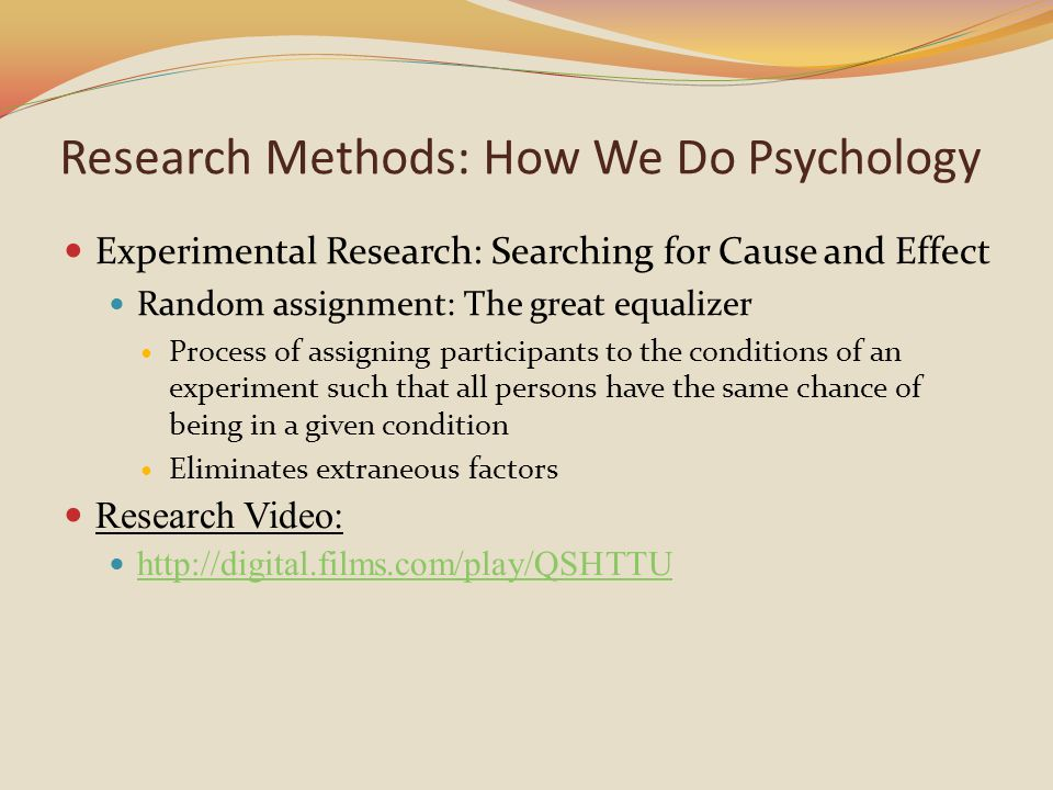 Experimental Research: Searching for Cause and Effect Random assignment: The great equalizer Process of assigning participants to the conditions of an experiment such that all persons have the same chance of being in a given condition Eliminates extraneous factors Research Video: http://digital.films.com/play/QSHTTU Research Methods: How We Do Psychology