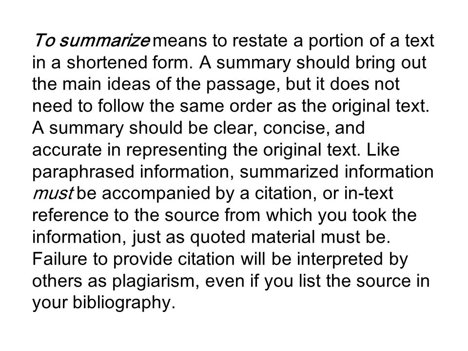 To summarize means to restate a portion of a text in a shortened form. A summary should bring out the main ideas of the passage, but it does not need